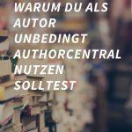 Warum du als Autor unbedingt AuthorCentral nutzen solltest